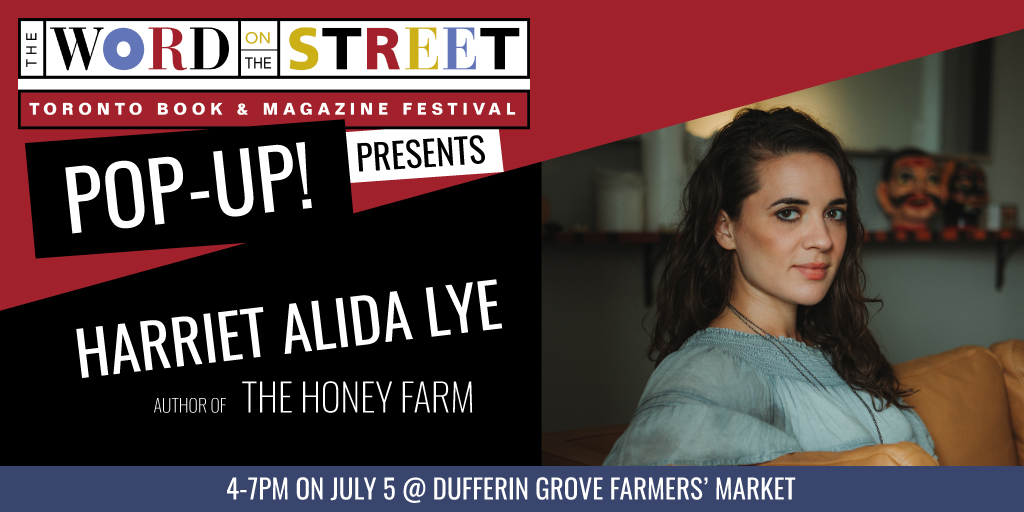 Image Description: Banner that reads: The Word On The Street Festival Pop-Up! Presents: Harriet Alida Lye, Author of The Honey Farm. 4-7PM on July 5 @ Dufferin Grove Farmers' Market. There is a headshot of Harriet Alida Lye sitting in three quarter profile.